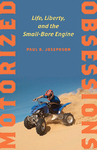 Motorized Obsessions: Life, Liberty, and the Small-Bore Engine by Paul R. Josephson